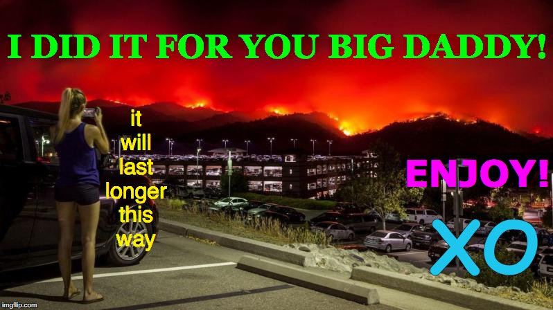 Entitltude | I DID IT FOR YOU BIG DADDY! ENJOY! XO it will last longer this   way | image tagged in california wildfires,memes,human stupidity,dumb blonde,suv,male privilege | made w/ Imgflip meme maker