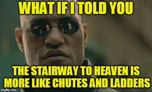 Almost There -- Ooops! | WHAT IF I TOLD YOU THE STAIRWAY TO HEAVEN IS MORE LIKE CHUTES AND LADDERS | image tagged in memes,matrix morpheus,stairway to heaven,heaven,theology | made w/ Imgflip meme maker