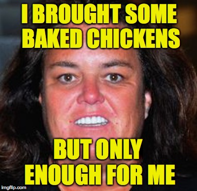 I BROUGHT SOME BAKED CHICKENS BUT ONLY ENOUGH FOR ME | made w/ Imgflip meme maker