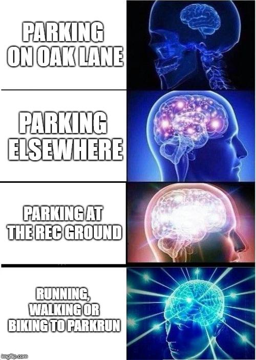 Expanding Brain Meme   PARKING ON OAK LANE PARKING ELSEWHERE PARKING AT THE REC GROUND RUNNING, WALKING OR BIKING TO PARKRUN   image tagged in memes,expanding brain   made w/ Imgflip meme maker