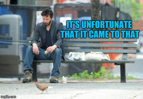 Sad Keanu Meme | IT'S UNFORTUNATE THAT IT CAME TO THAT | image tagged in memes,sad keanu | made w/ Imgflip meme maker