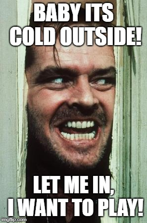 Heres Johnny | BABY ITS COLD OUTSIDE! LET ME IN, I WANT TO PLAY! | image tagged in memes,heres johnny | made w/ Imgflip meme maker