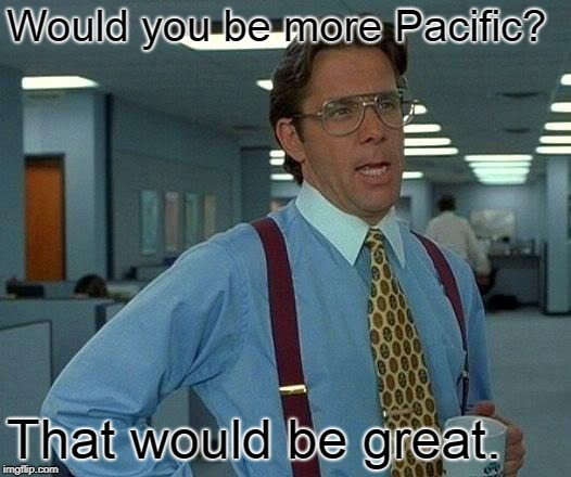 Would you be more Pacific? That would be great. | image tagged in memes,that would be great | made w/ Imgflip meme maker