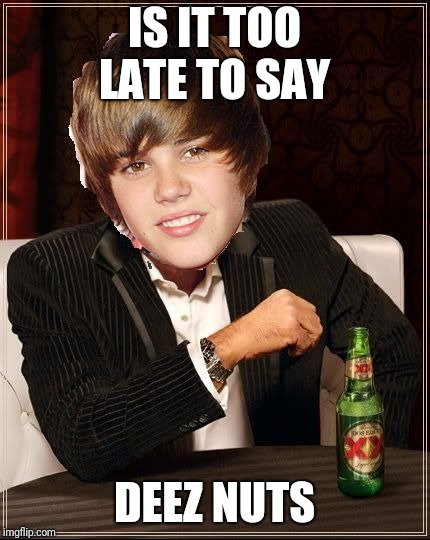 The Most Interesting Justin Bieber | IS IT TOO LATE TO SAY DEEZ NUTS | image tagged in memes,the most interesting justin bieber | made w/ Imgflip meme maker