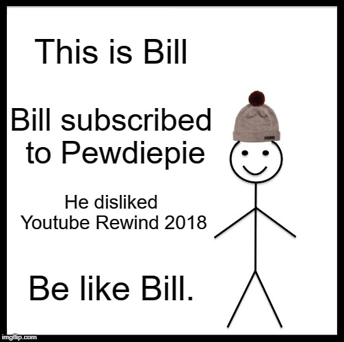 Be Like Bill | This is Bill Bill subscribed to Pewdiepie He disliked Youtube Rewind 2018 Be like Bill. | image tagged in memes,be like bill | made w/ Imgflip meme maker