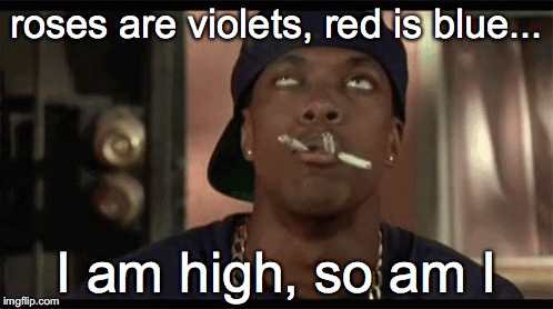 hey there... | roses are violets, red is blue... I am high, so am I | image tagged in marijuana,high,poem,roses are red violets are are blue | made w/ Imgflip meme maker