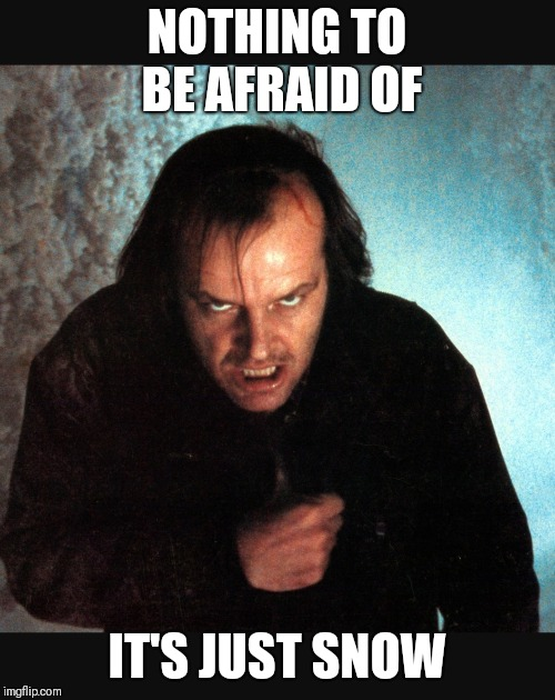 Be Afraid | NOTHING TO BE AFRAID OF IT'S JUST SNOW | image tagged in memes,funny memes,snow,jack nicholson | made w/ Imgflip meme maker