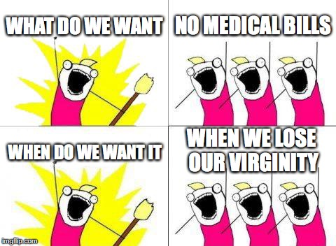 What Do We Want | WHAT DO WE WANT NO MEDICAL BILLS WHEN DO WE WANT IT WHEN WE LOSE OUR VIRGINITY | image tagged in memes,what do we want | made w/ Imgflip meme maker