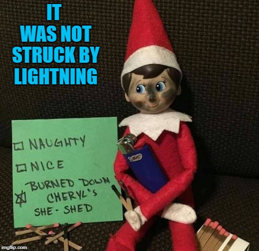 I wonder if she's covered for that? | IT WAS NOT STRUCK BY LIGHTNING | image tagged in elf arson,memes,elf on a shelf,funny,chery's she-shed,arson | made w/ Imgflip meme maker