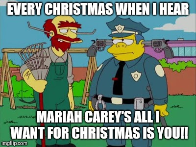 EVERY CHRISTMAS WHEN I HEAR MARIAH CAREY'S ALL I WANT FOR CHRISTMAS IS YOU!! | image tagged in the simpsons,christmas,mariah carey | made w/ Imgflip meme maker