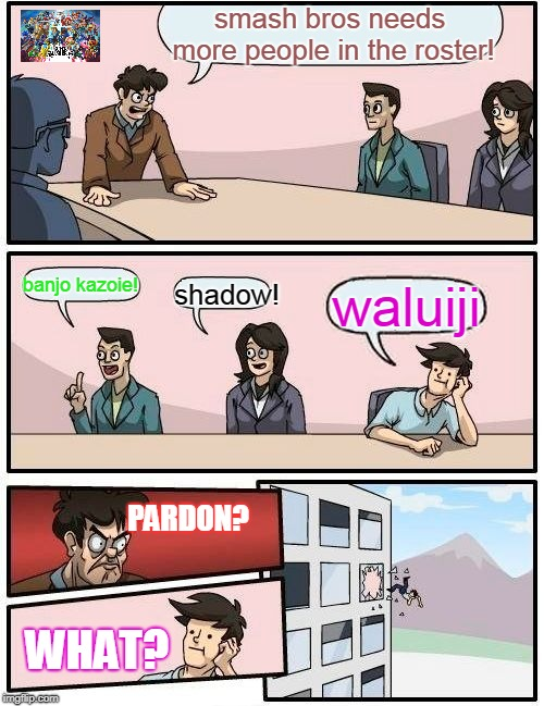 Boardroom Meeting Suggestion | smash bros needs more people in the roster! banjo kazoie! shadow! waluiji PARDON? WHAT? | image tagged in memes,boardroom meeting suggestion,super smash bros | made w/ Imgflip meme maker