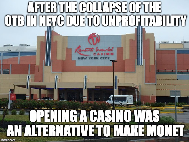 Resorts World Casino | AFTER THE COLLAPSE OF THE OTB IN NEYC DUE TO UNPROFITABILITY OPENING A CASINO WAS AN ALTERNATIVE TO MAKE MONET | image tagged in casino,resorts world,nyc,memes | made w/ Imgflip meme maker