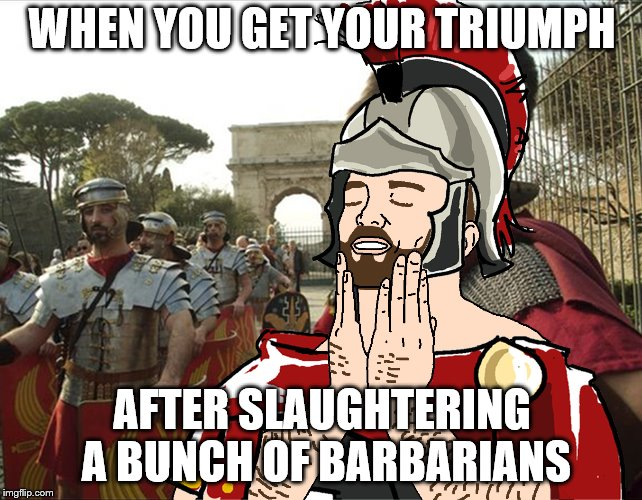 In the Roman era, a triumph was a procession of victory, celebrating the General who won the battle, and the spoils. | WHEN YOU GET YOUR TRIUMPH AFTER SLAUGHTERING A BUNCH OF BARBARIANS | image tagged in roman soldier,memes,roman,triumph | made w/ Imgflip meme maker