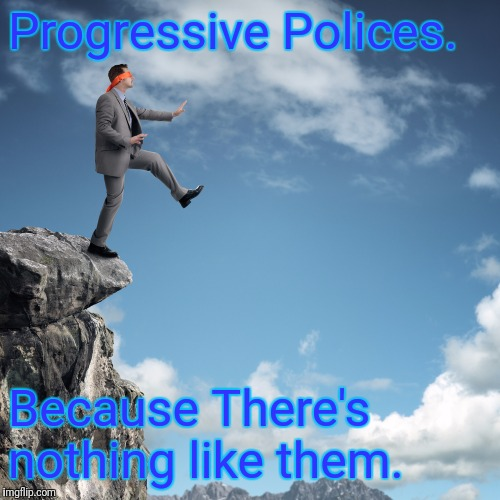 Off The Cliff | Progressive Polices. Because There's nothing like them. | image tagged in cliff,political meme,progressive,politics | made w/ Imgflip meme maker