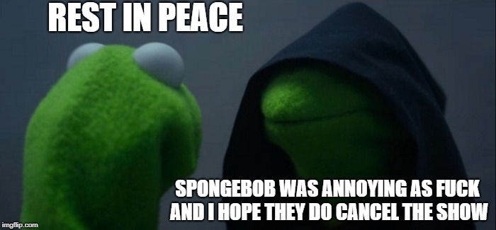 Evil Kermit Meme | REST IN PEACE SPONGEBOB WAS ANNOYING AS F**K AND I HOPE THEY DO CANCEL THE SHOW | image tagged in memes,evil kermit | made w/ Imgflip meme maker