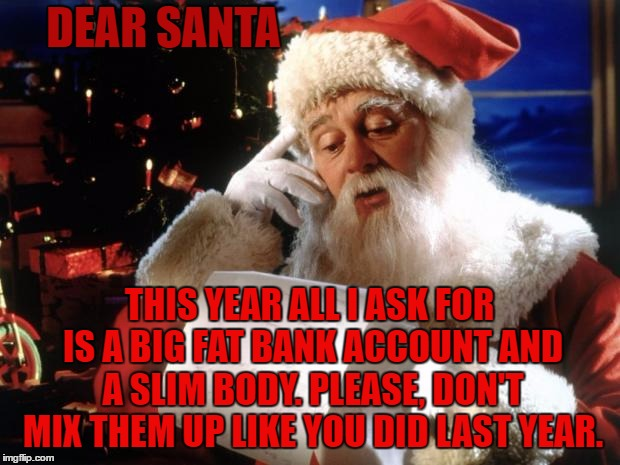 dear santa | DEAR SANTA THIS YEAR ALL I ASK FOR IS A BIG FAT BANK ACCOUNT AND A SLIM BODY. PLEASE, DON'T MIX THEM UP LIKE YOU DID LAST YEAR. | image tagged in dear santa,random,santa | made w/ Imgflip meme maker