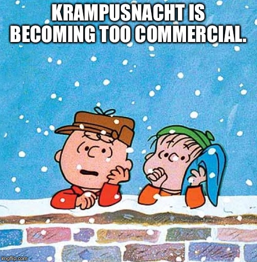 Charlie Brown and Linus | KRAMPUSNACHT IS BECOMING TOO COMMERCIAL. | image tagged in charlie brown and linus | made w/ Imgflip meme maker