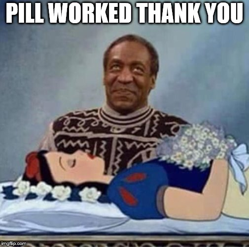 pill worked | PILL WORKED THANK YOU | image tagged in bill cosby snow white,funny memes,funny meme,bill cosby,perverts,cosby | made w/ Imgflip meme maker