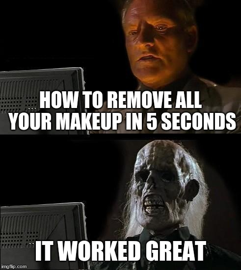 Makeup removal | HOW TO REMOVE ALL YOUR MAKEUP IN 5 SECONDS IT WORKED GREAT | image tagged in memes,makeup,ugly,funny | made w/ Imgflip meme maker