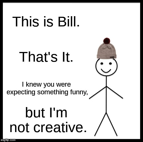 Bill | This is Bill. That's It. I knew you were expecting something funny, but I'm not creative. | image tagged in memes,be like bill | made w/ Imgflip meme maker