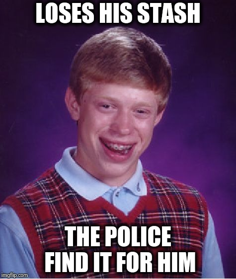 Bad Luck Brian Meme | LOSES HIS STASH THE POLICE FIND IT FOR HIM | image tagged in memes,bad luck brian | made w/ Imgflip meme maker