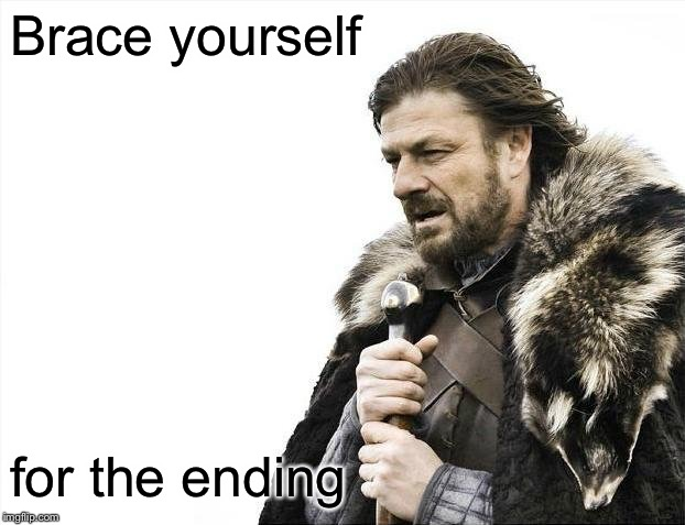 Brace Yourselves X is Coming Meme | Brace yourself for the ending | image tagged in memes,brace yourselves x is coming | made w/ Imgflip meme maker
