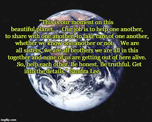 "The world | ""This is our moment on this beautiful planet.     Our job is to help one another, to share with one another, to take care of one another, wh 