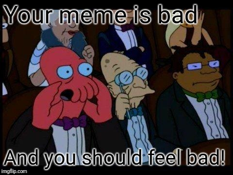 You Should Feel Bad Zoidberg |  Your meme is bad; And you should feel bad! | image tagged in memes,you should feel bad zoidberg | made w/ Imgflip meme maker