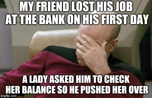 I was invited to the bankers' reunion but I lost interest. | MY FRIEND LOST HIS JOB AT THE BANK ON HIS FIRST DAY A LADY ASKED HIM TO CHECK HER BALANCE SO HE PUSHED HER OVER | image tagged in memes,captain picard facepalm | made w/ Imgflip meme maker