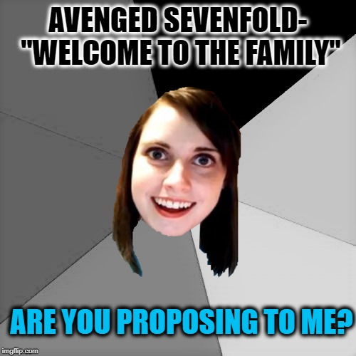 "Musically oblivious overly attached girlfriend | AVENGED SEVENFOLD- ""WELCOME TO THE FAMILY"" ARE YOU PROPOSING TO ME? 