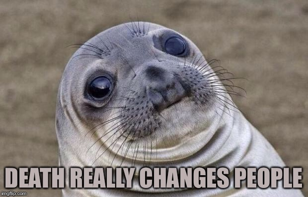 Awkward Seal | DEATH REALLY CHANGES PEOPLE | image tagged in awkward seal | made w/ Imgflip meme maker