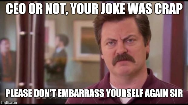 Ron Swanson | CEO OR NOT, YOUR JOKE WAS CRAP PLEASE DON'T EMBARRASS YOURSELF AGAIN SIR | image tagged in ron swanson | made w/ Imgflip meme maker