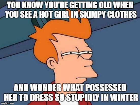 Futurama Fry | YOU KNOW YOU'RE GETTING OLD WHEN YOU SEE A HOT GIRL IN SKIMPY CLOTHES AND WONDER WHAT POSSESSED HER TO DRESS SO STUPIDLY IN WINTER | image tagged in memes,futurama fry | made w/ Imgflip meme maker