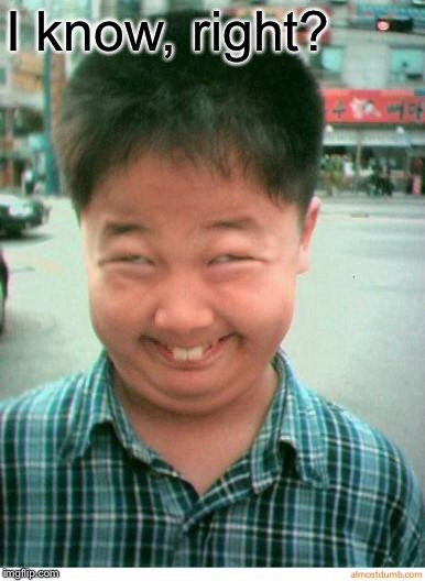 funny asian face | I know, right? | image tagged in funny asian face | made w/ Imgflip meme maker