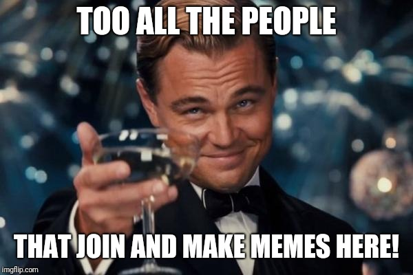 Leonardo Dicaprio Cheers | TOO ALL THE PEOPLE THAT JOIN AND MAKE MEMES HERE! | image tagged in memes,leonardo dicaprio cheers | made w/ Imgflip meme maker