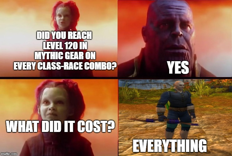 HUH | DID YOU REACH LEVEL 120 IN MYTHIC GEAR ON EVERY CLASS-RACE COMBO? EVERYTHING YES WHAT DID IT COST? | image tagged in thanos what did it cost,avengers infinity war,thanos,world of warcraft,memes | made w/ Imgflip meme maker