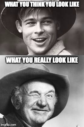 Brad Pitt Vs. Walter Brennan | WHAT YOU THINK YOU LOOK LIKE WHAT YOU REALLY LOOK LIKE | image tagged in what you think you look like,what you really look like,look,like,walter brennan,brad pitt | made w/ Imgflip meme maker