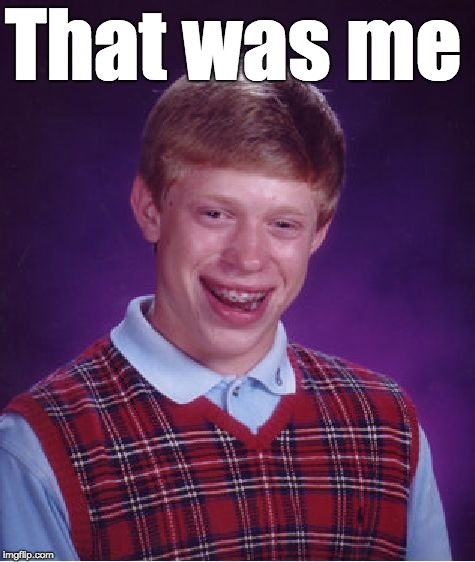 Bad Luck Brian Meme | That was me | image tagged in memes,bad luck brian | made w/ Imgflip meme maker