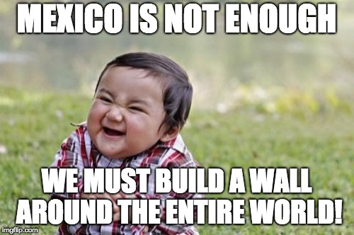 Evil Toddler Meme | MEXICO IS NOT ENOUGH WE MUST BUILD A WALL AROUND THE ENTIRE WORLD! | image tagged in memes,evil toddler | made w/ Imgflip meme maker