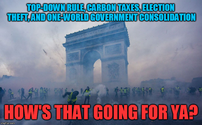 The French begin to awaken | TOP-DOWN RULE, CARBON TAXES, ELECTION THEFT, AND ONE-WORLD GOVERNMENT CONSOLIDATION HOW'S THAT GOING FOR YA? | image tagged in france riots yellow vests arc de triomphe | made w/ Imgflip meme maker
