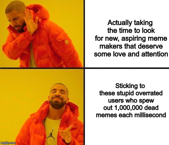 drake meme | Actually taking the time to look for new, aspiring meme makers that deserve some love and attention Sticking to these stupid overrated users | image tagged in drake meme | made w/ Imgflip meme maker