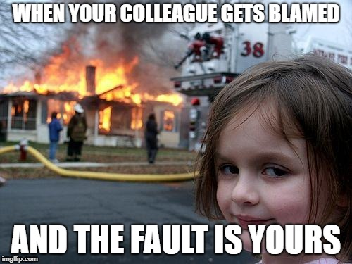 Disaster Girl | WHEN YOUR COLLEAGUE GETS BLAMED AND THE FAULT IS YOURS | image tagged in memes,disaster girl | made w/ Imgflip meme maker