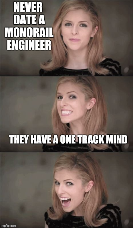 Bad Pun Anna Kendrick | NEVER DATE A MONORAIL ENGINEER THEY HAVE A ONE TRACK MIND | image tagged in memes,bad pun anna kendrick,dating,bad pun | made w/ Imgflip meme maker