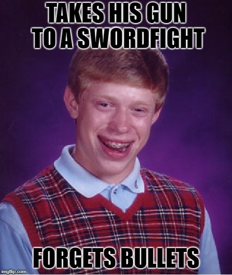 Bad Luck Brian Meme | TAKES HIS GUN TO A SWORDFIGHT FORGETS BULLETS | image tagged in memes,bad luck brian | made w/ Imgflip meme maker
