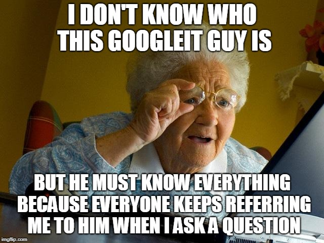 Grandma Finds The Internet | I DON'T KNOW WHO THIS GOOGLEIT GUY IS BUT HE MUST KNOW EVERYTHING BECAUSE EVERYONE KEEPS REFERRING ME TO HIM WHEN I ASK A QUESTION | image tagged in memes,grandma finds the internet,google search,google | made w/ Imgflip meme maker