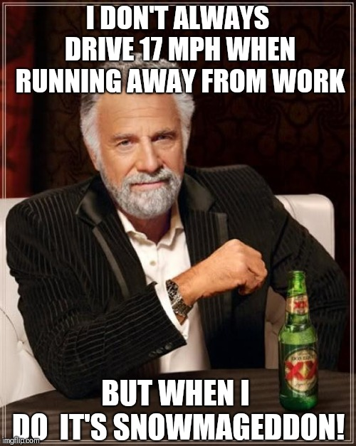 The Most Interesting Man In The World Meme | I DON'T ALWAYS DRIVE 17 MPH WHEN RUNNING AWAY FROM WORK BUT WHEN I DO  IT'S SNOWMAGEDDON! | image tagged in memes,the most interesting man in the world,funny memes,snow | made w/ Imgflip meme maker