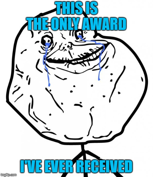 Forever Alone | THIS IS THE ONLY AWARD I'VE EVER RECEIVED | image tagged in forever alone | made w/ Imgflip meme maker