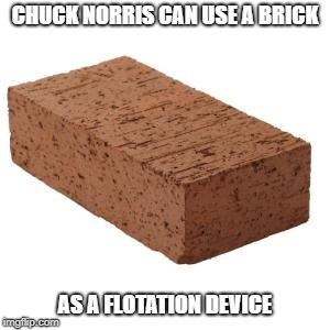 Chuck Norris flotation device | CHUCK NORRIS CAN USE A BRICK AS A FLOTATION DEVICE | image tagged in chuck norris,memes,brick | made w/ Imgflip meme maker