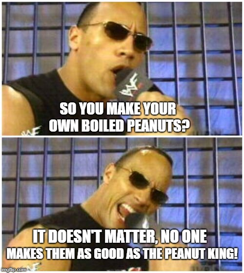 The Rock It Doesnt Matter | SO YOU MAKE YOUR OWN BOILED PEANUTS? IT DOESN'T MATTER, NO ONE MAKES THEM AS GOOD AS THE PEANUT KING! | image tagged in memes,the rock it doesnt matter | made w/ Imgflip meme maker