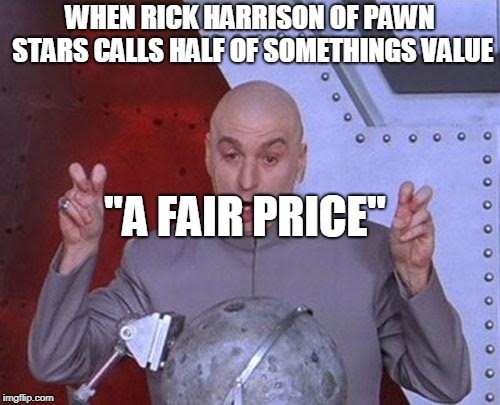 "Pawn Stars  | WHEN RICK HARRISON OF PAWN STARS CALLS HALF OF SOMETHINGS VALUE ""A FAIR PRICE"" 